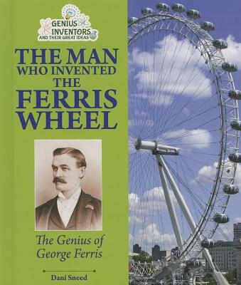 The Man Who Invented the Ferris Wheel By Sneed, Dani